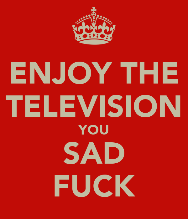 ENJOY THE TELEVISION YOU SAD FUCK