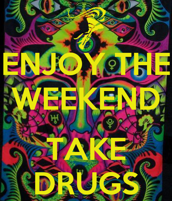 ENJOY THE WEEKEND  TAKE DRUGS