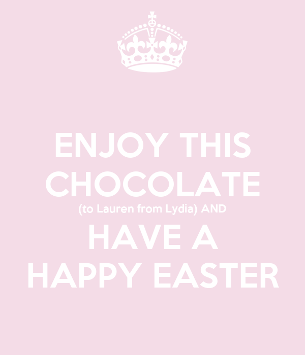 ENJOY THIS CHOCOLATE (to Lauren from Lydia) AND HAVE A HAPPY EASTER