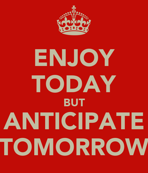 ENJOY TODAY BUT ANTICIPATE TOMORROW