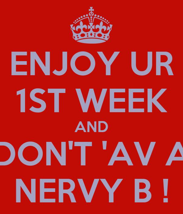ENJOY UR 1ST WEEK AND DON'T 'AV A NERVY B !