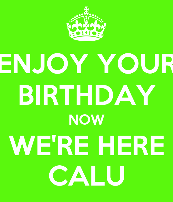 ENJOY YOUR BIRTHDAY NOW WE'RE HERE CALU