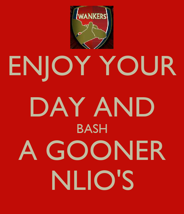 ENJOY YOUR DAY AND BASH A GOONER NLIO'S