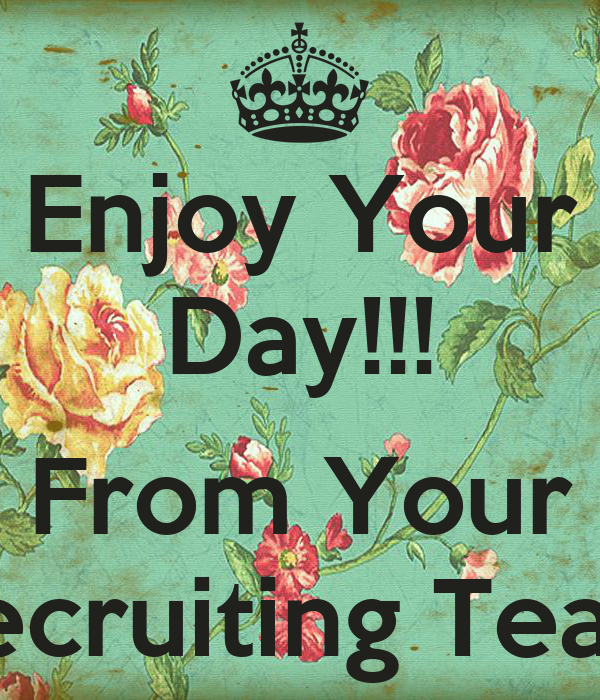 Enjoy Your Day!!!  From Your Recruiting Team