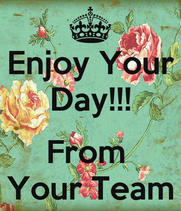 Enjoy Your Day!!!  From  Your Team