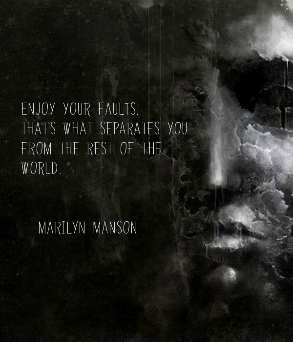 ENJOY YOUR FAULTS.  THAT'S WHAT SEPARATES YOU FROM THE REST OF THE  WORLD.   -marilyn manson