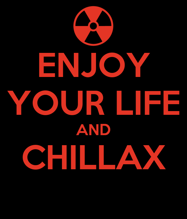 ENJOY YOUR LIFE AND CHILLAX