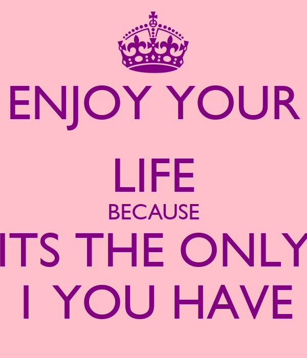 ENJOY YOUR LIFE BECAUSE ITS THE ONLY 1 YOU HAVE