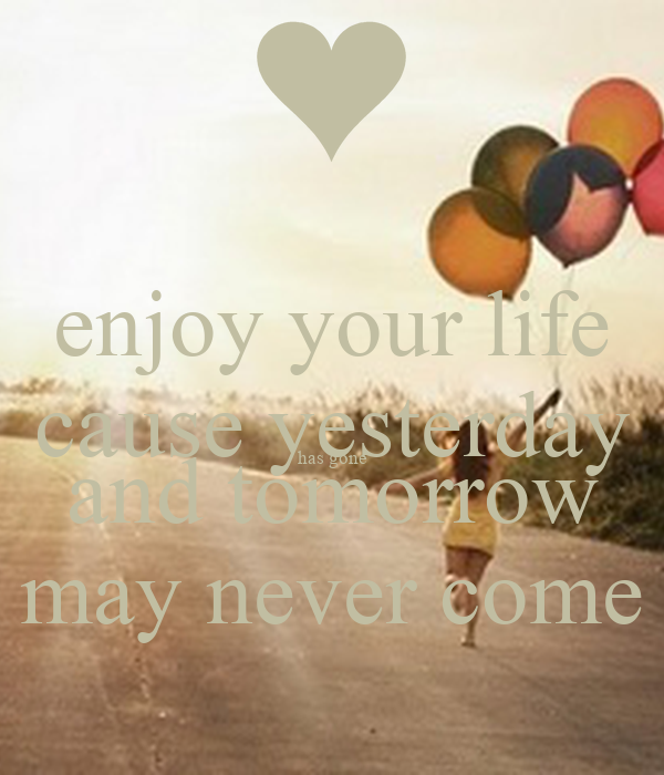 enjoy your life cause yesterday has gone and tomorrow may never come