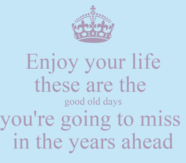Enjoy your life these are the  good old days you're going to miss  in the years ahead