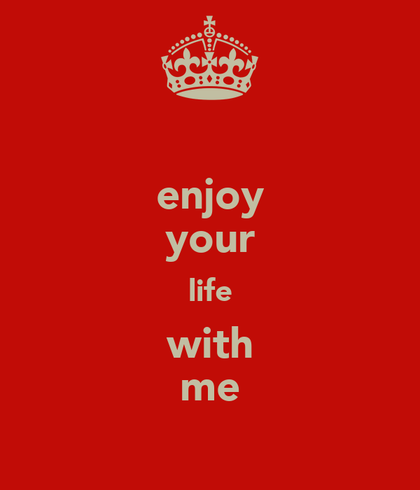 enjoy your life with me