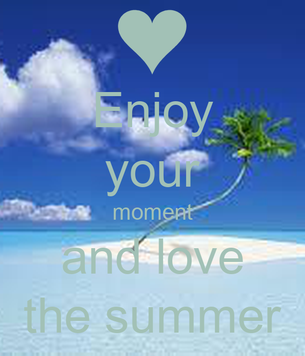 Enjoy your moment and love the summer