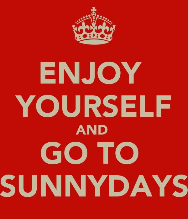 ENJOY  YOURSELF AND  GO TO  SUNNYDAYS