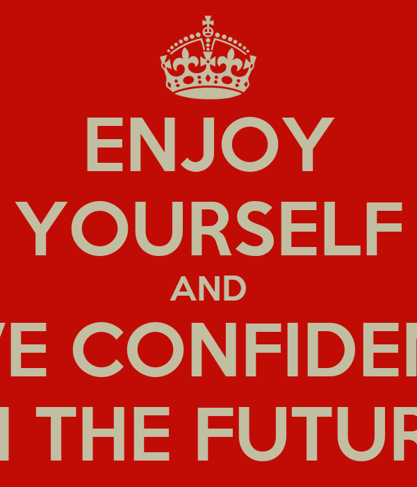 ENJOY YOURSELF AND HAVE CONFIDENCE  IN THE FUTURE