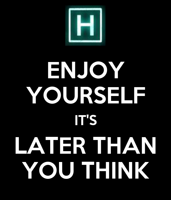 ENJOY YOURSELF IT'S LATER THAN YOU THINK