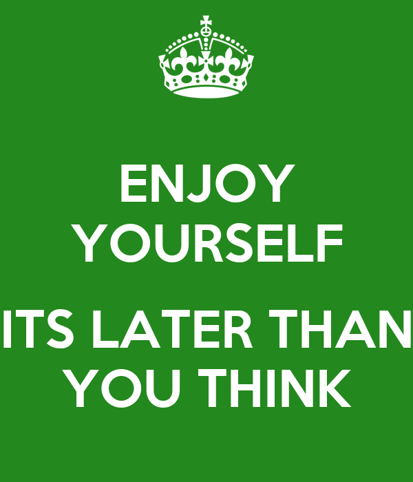 ENJOY YOURSELF  ITS LATER THAN YOU THINK