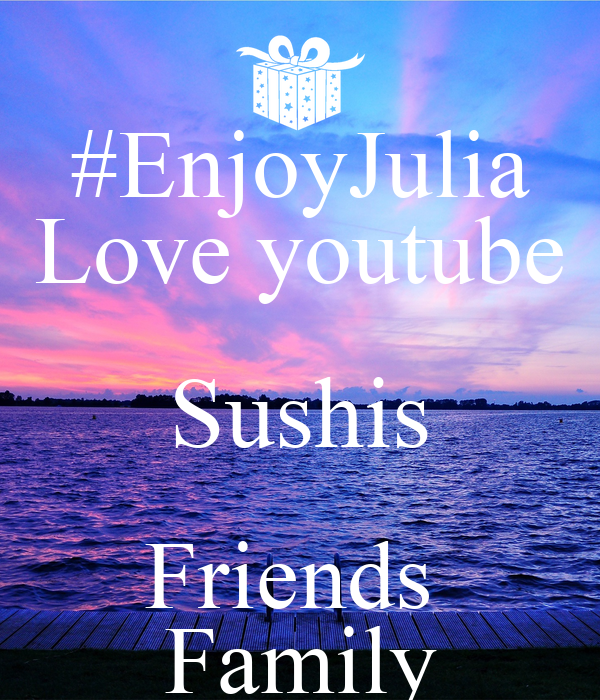 #EnjoyJulia Love youtube Sushis Friends  Family