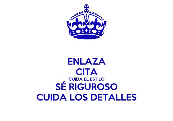 ENLAZA CITA CUIDA EL ESTILO SÉ RIGUROSO CUIDA LOS DETALLES