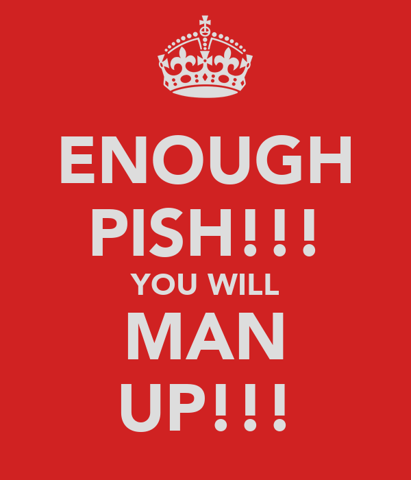 ENOUGH PISH!!! YOU WILL MAN UP!!!