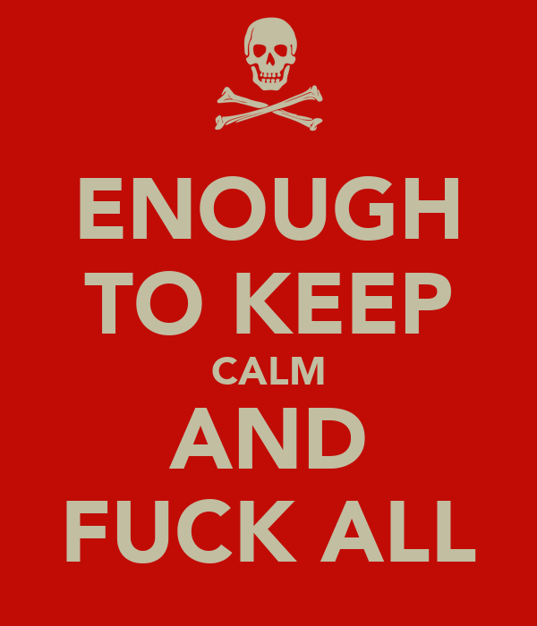 ENOUGH TO KEEP CALM AND FUCK ALL