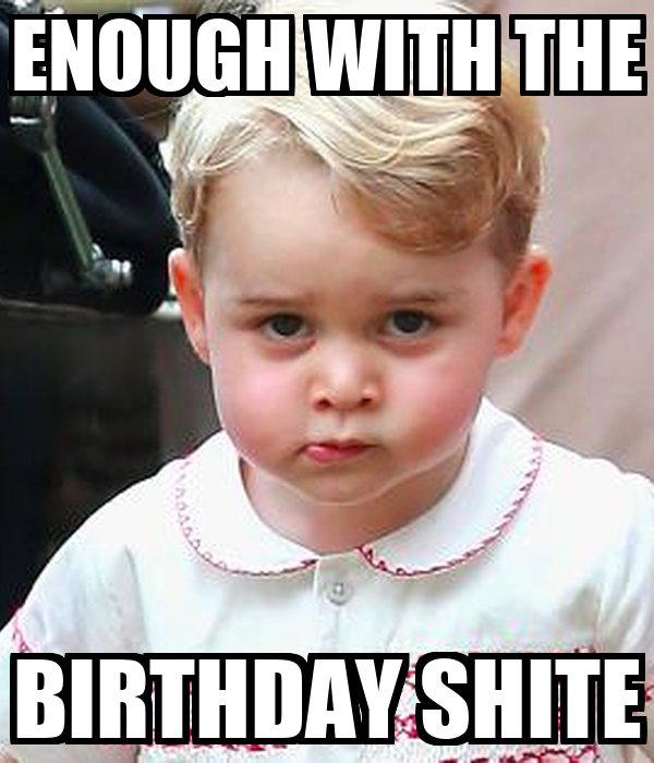 ENOUGH WITH THE BIRTHDAY SHITE