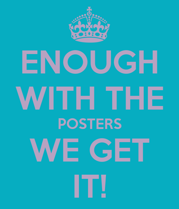 ENOUGH WITH THE POSTERS WE GET IT!