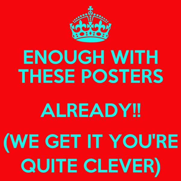 ENOUGH WITH THESE POSTERS ALREADY!! (WE GET IT YOU'RE QUITE CLEVER)