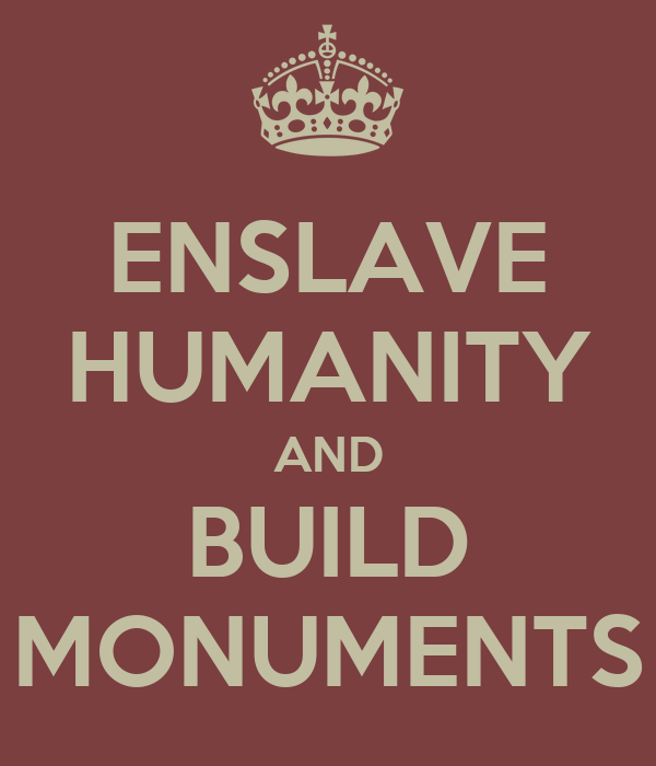ENSLAVE HUMANITY AND BUILD MONUMENTS