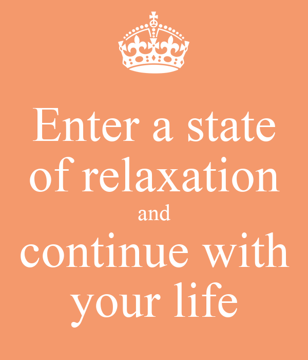 Enter a state of relaxation and continue with your life