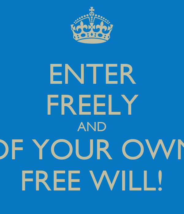 ENTER FREELY AND OF YOUR OWN FREE WILL!
