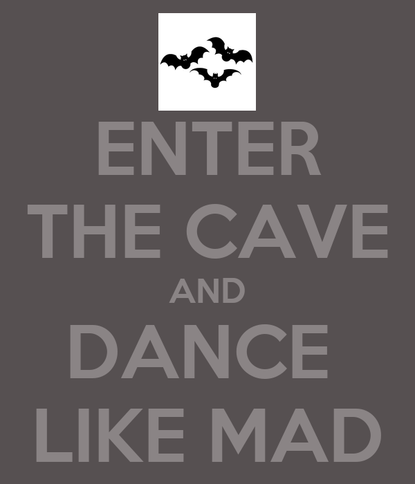 ENTER THE CAVE AND DANCE  LIKE MAD
