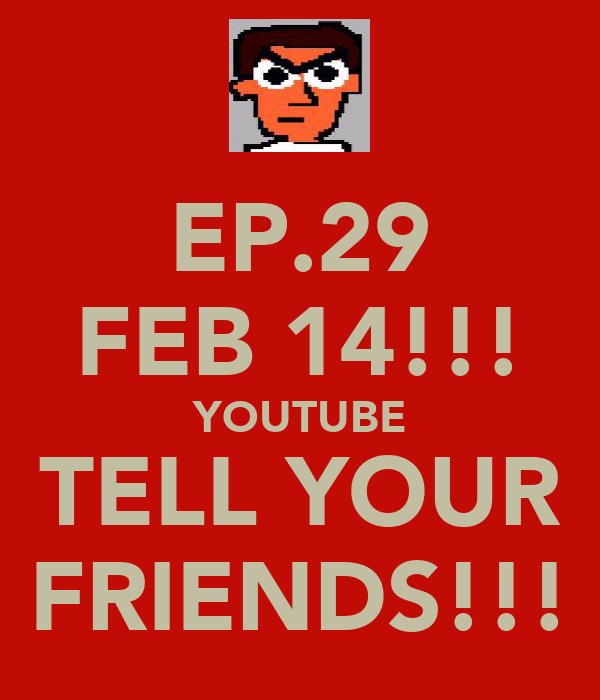 EP.29 FEB 14!!! YOUTUBE TELL YOUR FRIENDS!!!