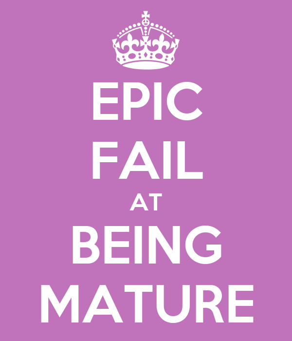 EPIC FAIL AT BEING MATURE