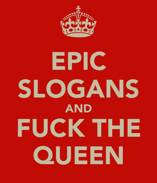 EPIC SLOGANS AND FUCK THE QUEEN