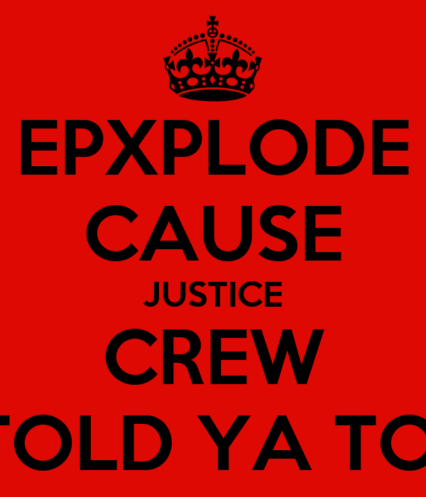 EPXPLODE CAUSE JUSTICE CREW TOLD YA TO!