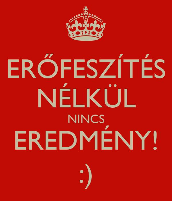 ERŐFESZÍTÉS NÉLKÜL NINCS EREDMÉNY! :)