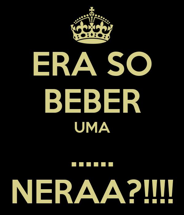 ERA SO BEBER UMA ...... NERAA?!!!!