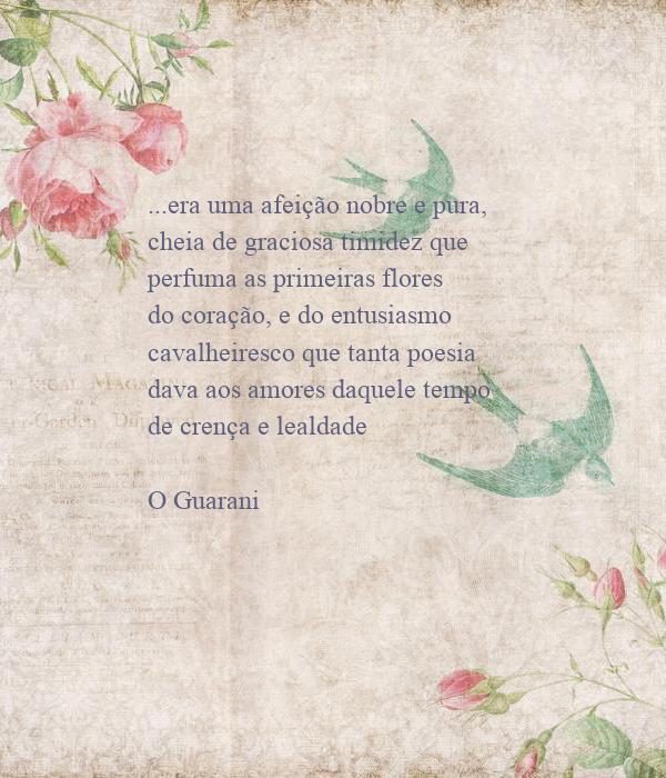 ...era uma afeição nobre e pura, cheia de graciosa timidez que perfuma as primeiras flores do coração, e do entusiasmo cavalheiresco que tanta poesia dava aos amores daquele tempo de crença e lealdade  O Guarani
