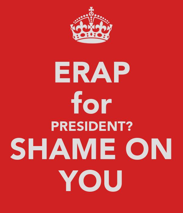 ERAP for PRESIDENT? SHAME ON YOU