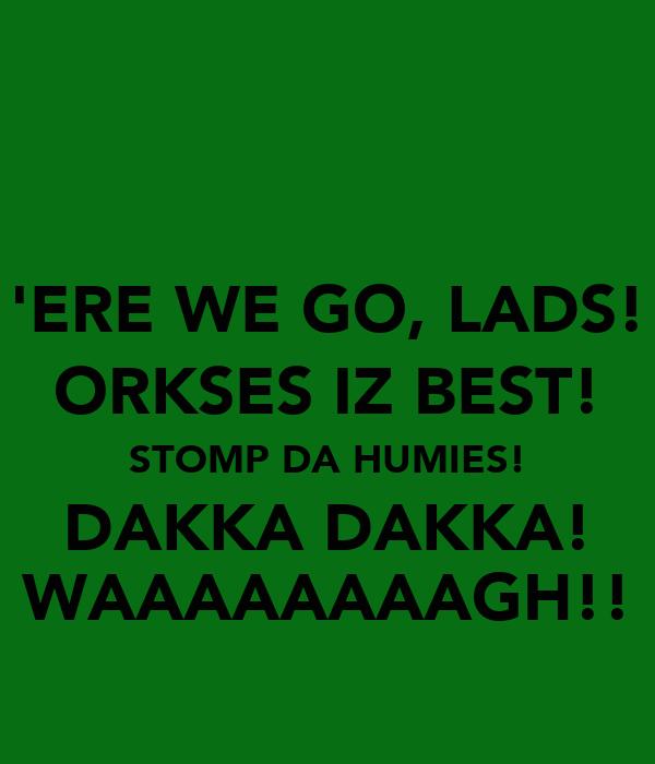 'ERE WE GO, LADS! ORKSES IZ BEST! STOMP DA HUMIES! DAKKA DAKKA! WAAAAAAAAGH!!