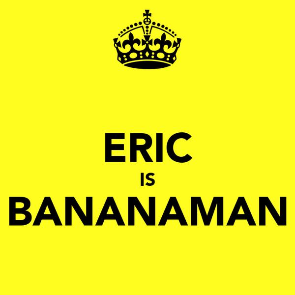 ERIC IS BANANAMAN