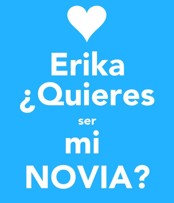 Erika ¿Quieres ser mi  NOVIA?