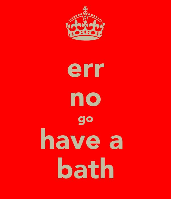 err no go have a  bath