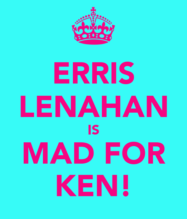 ERRIS LENAHAN IS MAD FOR KEN!