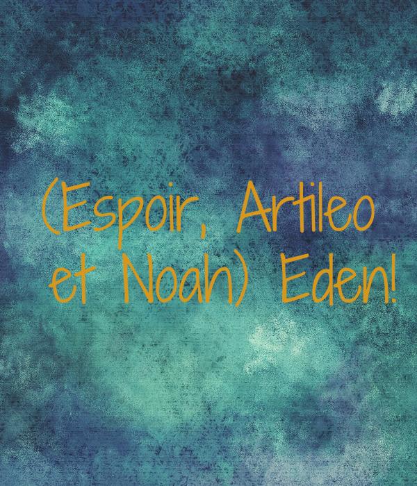 (Espoir, Artileo  et Noah) Eden!