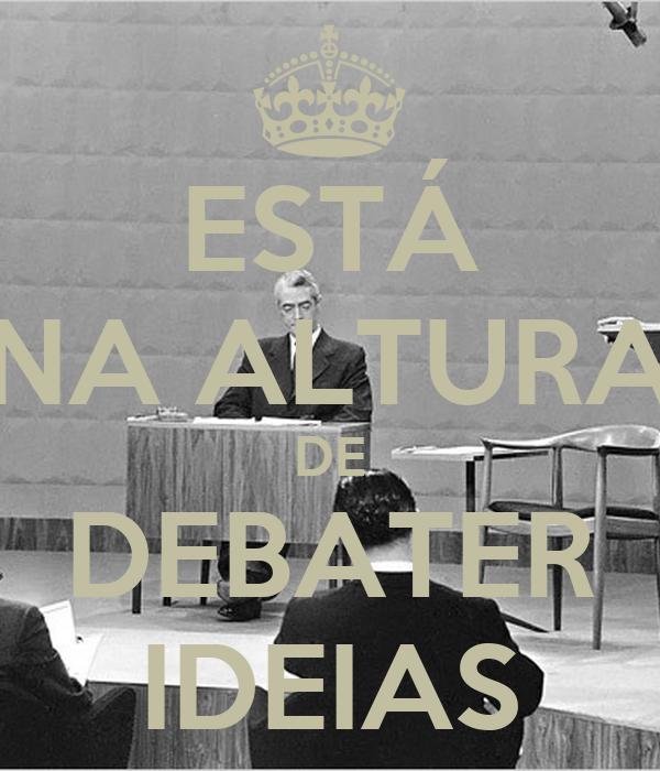 ESTÁ NA ALTURA DE DEBATER IDEIAS
