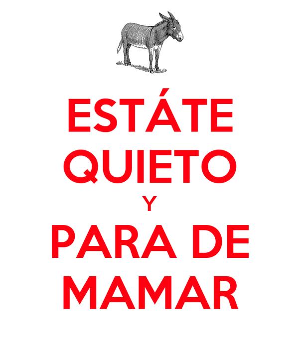 ESTÁTE QUIETO Y PARA DE MAMAR