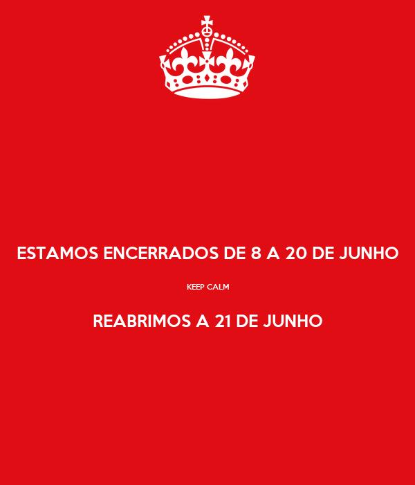 ESTAMOS ENCERRADOS DE 8 A 20 DE JUNHO  KEEP CALM  REABRIMOS A 21 DE JUNHO