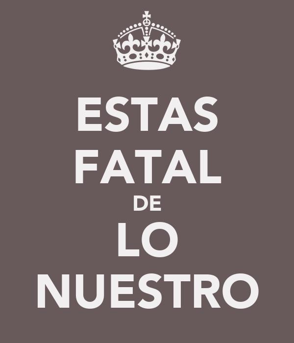 ESTAS FATAL DE LO NUESTRO