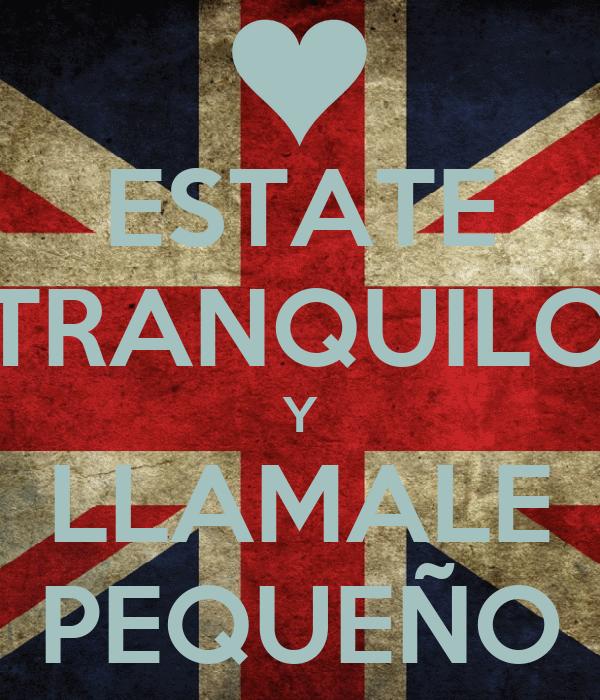 ESTATE TRANQUILO Y LLAMALE PEQUEÑO